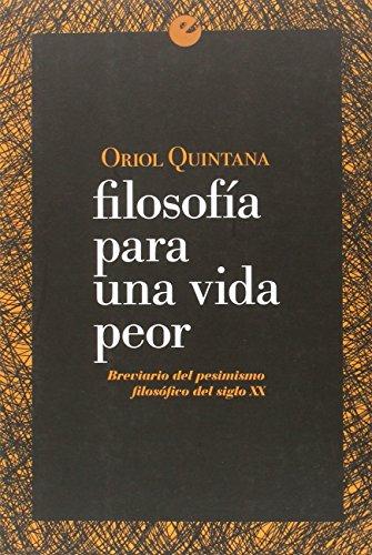Filosofía Para Una Vida Peor. Brevario Del Pesimismo Filosófico Del Siglo XX por Oriol Quintana