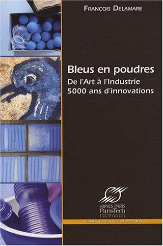 Bleus en poudres: De l'art à l'industrie 5000 ans d'innovations