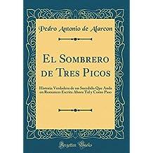 El Sombrero de Tres Picos: Historia Verdadera de un Sucedido Que Anda en Romances Escrita Ahora Tal y Como Paso (Classic Reprint)