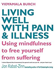 Living Well With Pain And Illness: Using mindfulness to free yourself from suffering: The Mindful Way to Free Yourself from Suffering by Vidyamala Burch (2008-11-06)