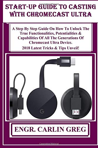 Start-up Guide To Casting With  Chromecast Ultra Devices: A Step By Step Guide On How To Unlock The  True Functionalities, Potentialities & ... Device 2018 Latest Tricks & Tips Unveil!