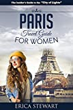 PARIS: THE COMPLETE INSIDERŽS GUIDE FOR WOMEN TRAVELING TO PARIS: Travel France Europe
