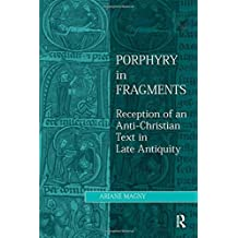 Porphyry in Fragments: Reception of an Anti-Christian Text in Late Antiquity (Ashgate Studies in Philosophy & Theology in Late Antiquity) by Ariane Magny (2014-07-28)