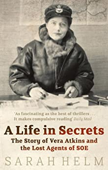 A Life In Secrets: Vera Atkins and the Lost Agents of SOE by [Helm, Sarah]