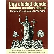 Una ciudad donde habitan muchos dioses. Cartografia religiosa de Guadalajara (Spanish Edition)