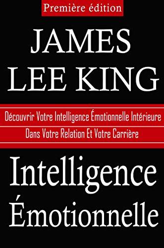 Intelligence Emotionnelle: Decouvrez Votre Intelligence Emotionnelle Interne Dans Votre Relation Et Votre Carrière par James Lee King
