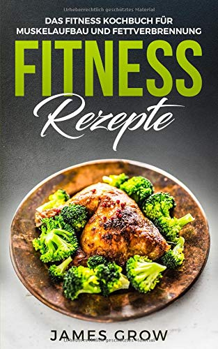 Fitness Rezepte - Das Fitness Kochbuch: 50 Muskelaufbau Rezepte zum Fett Verbrennen und für die Gesunde Ernährung
