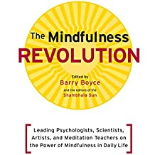 The Mindfulness Revolution: Leading Psychologists, Scientists, Artists, and Meditatiion Teachers on the Powe r of Mindfulness in Daily Life (A Shambhala Sun Book)