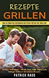 Rezepte Grillen: Das ultimative Kochbuch bestens für die die Grillen! (Leckere Grillrezepte -Fleisch, Fisch, Huhn, Vegetarisch) Anfänger Grillbuch mit leckeren Rezepten