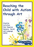 Reaching the Child with Autism through Art: Practical and Fun Activities to Do