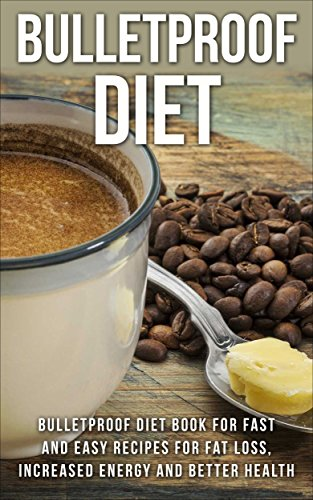 Bulletproof Diet: Bulletproof Diet Book For Fast And Easy Recipes For Weight Loss, Increased Energy And Better Health