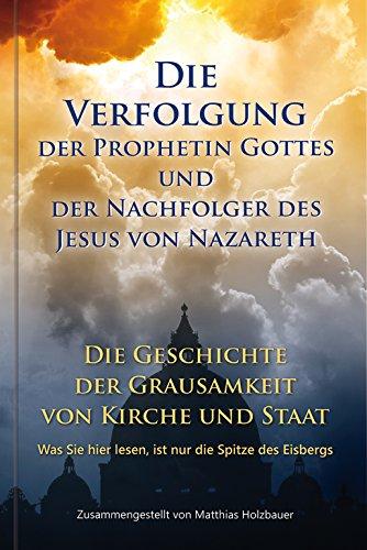 Die Verfolgung der Prophetin Gottes und der Nachfolger des Jesus von Nazareth: Die Geschichte der Grausamkeit von Kirche und Staat. Was Sie hier lesen, ist nur die Spitze des Eisbergs