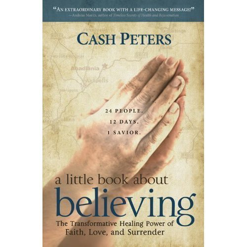a little book about believing: The Transformative Healing Power of Faith, Love, and Surrender by Cash Peters (2011-11-06)