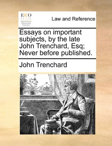 Essays on important subjects, by the late John Trenchard, Esq; Never before published.