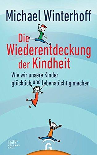Die Wiederentdeckung der Kindheit: Wie wir unsere Kinder glücklich und lebenstüchtig machen (Michaels Shop Jobs)