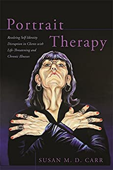 Portrait Therapy: Resolving Self-identity Disruption In Clients With Life-threatening And Chronic Illnesses por Susan Carr epub