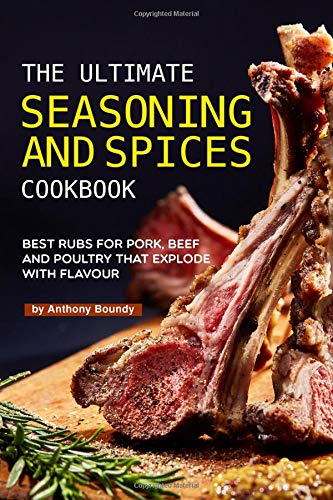 The Ultimate Seasoning and Spices Cookbook: Best Rubs for Pork, Beef and Poultry That Explode with Flavour