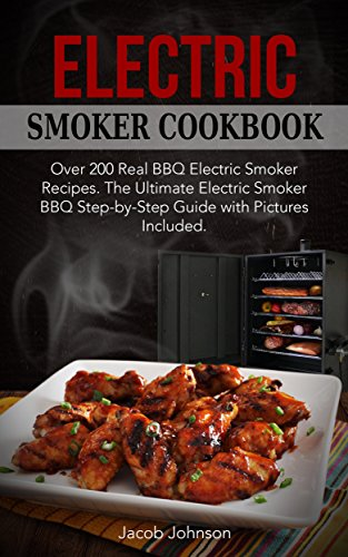 Electric Smoker Cookbook: Over 200 Real BBQ Electric Smoker Recipes. The Ultimate Electric Smoker BBQ Step-by-Step Guide with Pictures Included (English Edition) (Freien Bar Im 200)