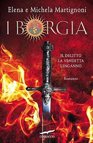 I Borgia: Il Delitto - La Vendetta - L'Inganno di [Martignoni, Elena, Martignoni, Michela]