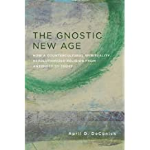 The Gnostic New Age: How a Countercultural Spirituality Revolutionized Religion from Antiquity to Today