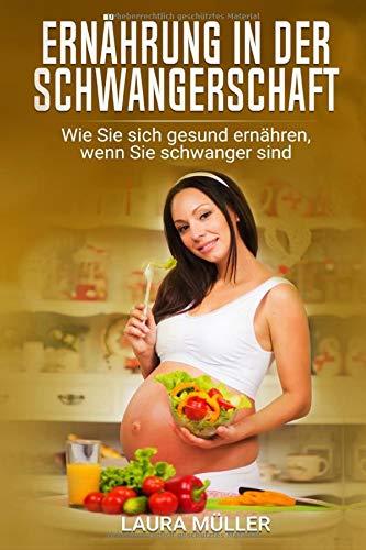 Ernährung in der Schwangerschaft: Wie Sie sich gesund ernähren, wenn Sie schwanger sind: Mehr als 100 leckere Rezepte für Ihre Gesundheit und ein ... Schwanger sein, Diät, Band 1) (Rezepte Schwangere)