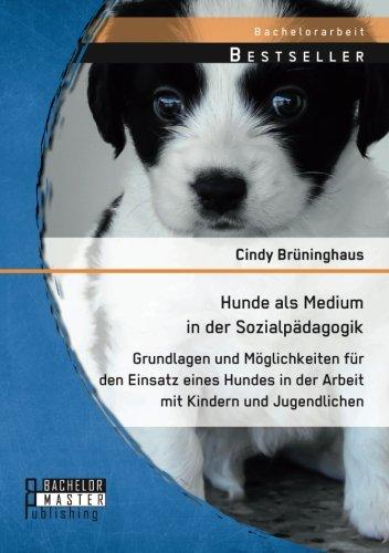 Hunde als Medium in der Sozialpädagogik: Grundlagen und Möglichkeiten für den Einsatz eines Hundes in der Arbeit mit Kindern und Jugendlichen (Bachelorarbeit)