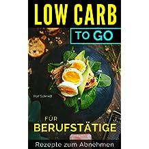 LOW CARB - To Go: für BERUFSTÄTIGE/Rezepte zum Abnehmen/Gerichte unter 20 Minuten!
