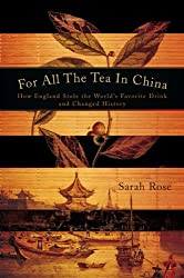 FOR ALL THE TEA IN CHINA: HOW ENGLAND STOLE THE WORLD'S FAVORITE DRINK AND CHANGED HISTORY BY (Author)Rose, Sarah[Hardcover]Mar-2010