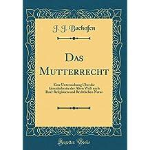 Das Mutterrecht: Eine Untersuchung Über die Gynaikokratie der Alten Welt nach Ihrer Religiösen und Rechtlichen Natur (Classic Reprint)