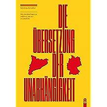 Die Übersetzung der Unabhängigkeit: Wie die Katalanen es erklären, wie wir es verstehen (German Edition)