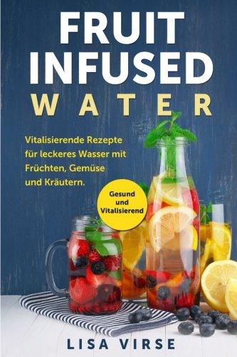 Fruit Infused Water: Vitalisierende Rezepte für leckeres Wasser mit Früchten, Gemüse und Kräutern. Gesund und Vitalisierend