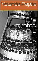 Life Imitates Art, Tier III: Cake