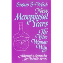 New Menopausal Years: Alternative Approaches for Women 30-90: The Wise Woman Way (Wise Woman Ways)