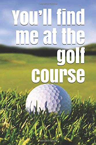 You'll find me at the golf course: A golf themed notebook journal for your everyday needs por Jay Wilson