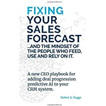 Fixing Your Sales Forecast and the Mindset of the People Who Feed, Use and Rely on It: A New CEO playbook for adding deal progression predictive AI to your CRM system