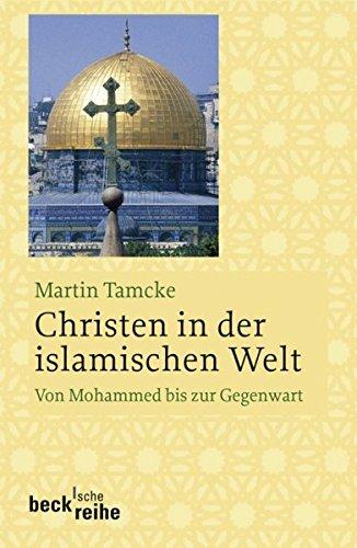 Christen in der islamischen Welt: Von Mohammed bis zur Gegenwart (Beck'sche Reihe)