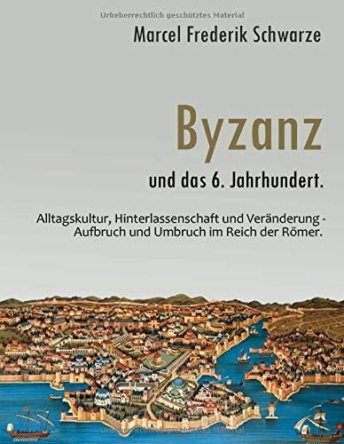 Byzanz und das 6. Jahrhundert.: Alltagskultur, Hinterlassenschaft und Veränderung - Aufbruch und Umbruch im Reich der Römer.
