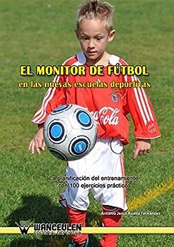 El monitor de fútbol en las nuevas escuelas deportivas: La planificación del entrenamiento con 100 ejercicios prácticos de [Rueda Fernández, Antonio Jesús]