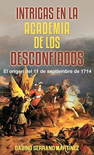 Intrigas en la academia de los desconfiados: El origen del 11 de septiembre de 1714 por Gabino Serrano Martínez