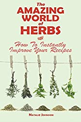 The Amazing World Of Herbs: How To Instantly Improve Your Recipes by Natalie Johnson (2014-05-01)