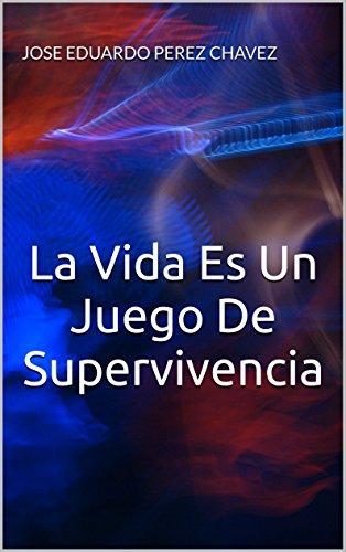 La Vida Es Un Juego De Supervivencia: La Vida es Un Juego  De Supervivencia por Jose Eduardo Perez Chavez