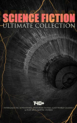 SCIENCE FICTION Ultimate Collection: 140+ Intergalactic Adventures, Dystopian Novels, Lost World Classics & Post-Apocalyptic Stories: The Outlaws of Mars, ... A Columbus of Space... (English Edition)