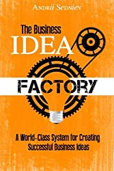 The Business Idea Factory: A World-Class System for Creating Successful Business Ideas by Andrii Sedniev (2013-11-07)