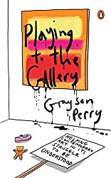 Playing to the Gallery: Helping Contemporary Art in Its Struggle to Be Understood by Grayson Perry (2015-05-05)