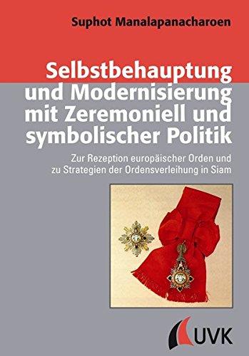 Selbstbehauptung und Modernisierung mit Zeremoniell und symbolischer Politik. Zur Rezeption europäischer Orden und zu Strategien der Ordensverleihung ... und Kultur - Historische Perspektiven)