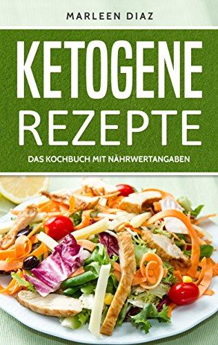 Ketogene Rezepte: 30 Rezepte für die ketogene Ernährung (Kochbuch für die ketogene Diät mit Nährwertangaben)