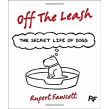 Off The Leash: The Secret Life of Dogs by Rupert Fawcett (2013-10-10)