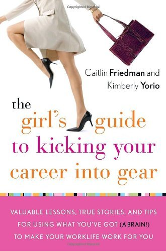 The Girl's Guide to Kicking Your Career Into Gear: Valuable Lessons, True Stories, and Tips For Using What You've Got (A Brain!) to Make Your Worklife Work for You by Caitlin Friedman (2008-01-15)