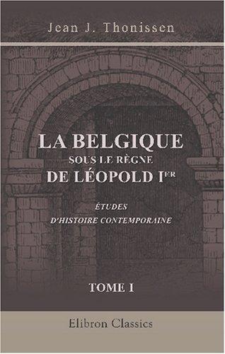 La Belgique sous le règne de Léopold I-er. Études d\'histoire contemporaine: Tome 1