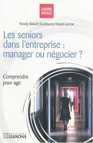 Les séniors dans l'entreprise : manager ou négocier ?: Comprendre pour agir. par Nicole Raoult, Guillaume Huyez-Levrat